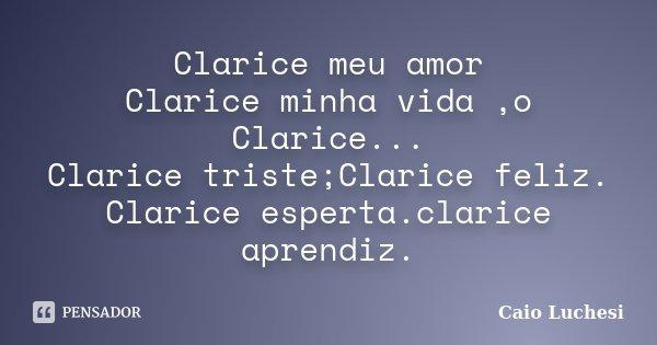 Clarice meu amor Clarice minha vida ,o Clarice... Clarice triste;Clarice feliz. Clarice esperta.clarice aprendiz.... Frase de Caio Luchesi.