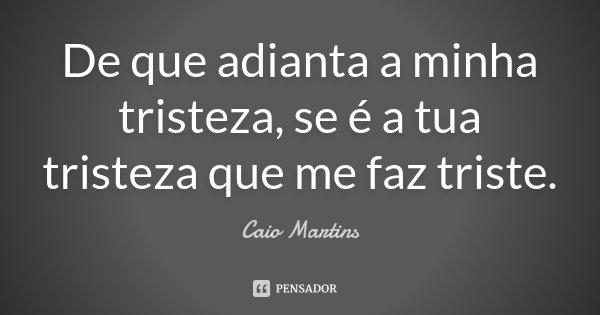 De que adianta a minha tristeza, se é a tua tristeza que me faz triste .... Frase de Caio Martins.