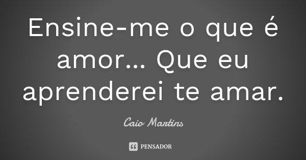 Ensine-me o que é amor... Que eu aprenderei te amar.... Frase de Caio Martins.