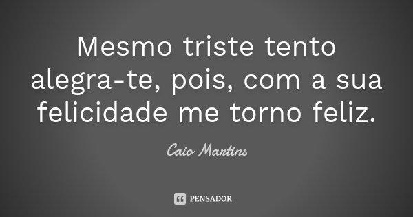 Mesmo triste tento alegra-te, pois, com a sua felicidade me torno feliz.... Frase de Caio Martins.