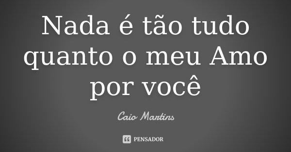 Nada é tão tudo quanto o meu Amo por você... Frase de Caio Martins.