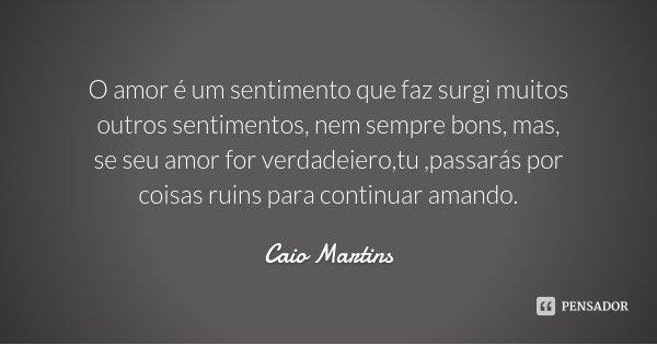 O amor é um sentimento que faz surgi muitos outros sentimentos, nem sempre bons, mas, se seu amor for verdadeiero,tu ,passarás por coisas ruins para continuar a... Frase de Caio Martins.