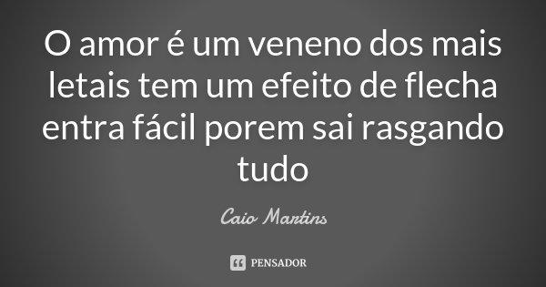 O amor é um veneno dos mais letais tem um efeito de flecha entra fácil porem sai rasgando tudo... Frase de Caio Martins.