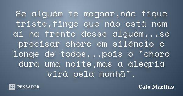 """Se alguém te magoar,não fique triste,finge que não está nem aí na frente desse alguém...se precisar chore em silêncio e longe de todos...pois o """"choro dura... Frase de CAIO MARTINS."""