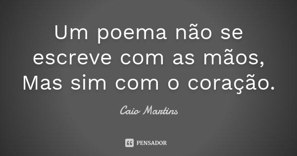 Um poema não se escreve com as mãos, Mas sim com o coração.... Frase de Caio Martins.