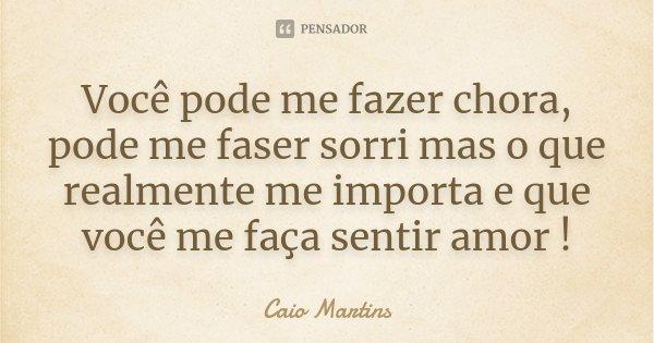 Você pode me fazer chora, pode me faser sorri mas o que realmente me importa e que você me faça sentir amor !... Frase de Caio Martins.