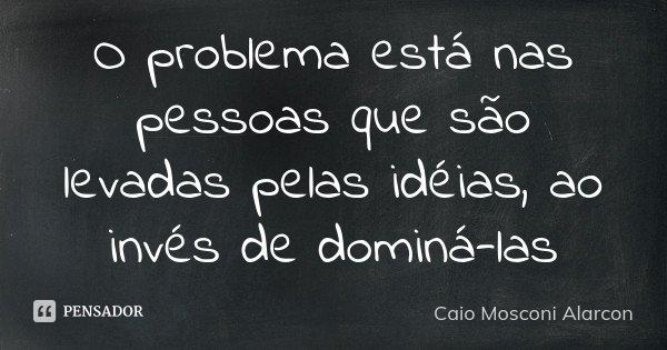 O problema está nas pessoas que são levadas pelas idéias, ao invés de dominá-las... Frase de Caio Mosconi Alarcon.