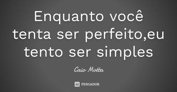Enquanto você tenta ser perfeito,eu tento ser simples... Frase de Caio Motta.