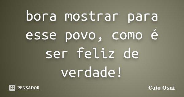 bora mostrar para esse povo, como é ser feliz de verdade!... Frase de Caio Osni.