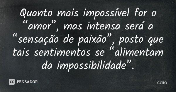 """Quanto mais impossível for o """"amor"""", mas intensa será a """"sensação de paixão"""", posto que tais sentimentos se """"alimentam da impossibilidade"""".... Frase de Caio."""