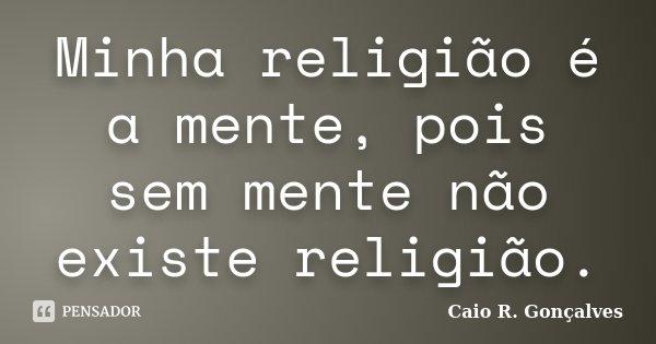 Minha religião é a mente, pois sem mente não existe religião.... Frase de Caio R. Gonçalves.