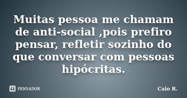 Muitas pessoa me chamam de anti-social ,pois prefiro pensar, refletir sozinho do que conversar com pessoas hipócritas.... Frase de Caio R..