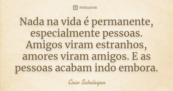Nada na vida é permanente, especialmente pessoas. Amigos viram estranhos, amores viram amigos. E as pessoas acabam indo embora.... Frase de Caio Scheleger.