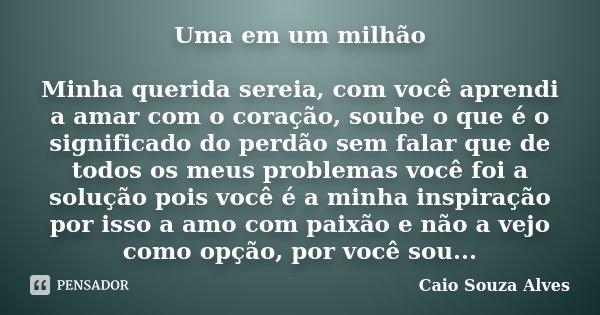 Uma em um milhão Minha querida sereia, com você aprendi a amar com o coração, soube o que é o significado do perdão sem falar que de todos os meus problemas voc... Frase de Caio Souza Alves.