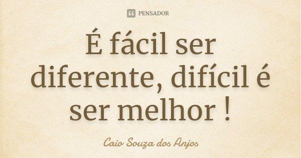 É fácil ser diferente, difícil é ser melhor !... Frase de Caio Souza dos Anjos.