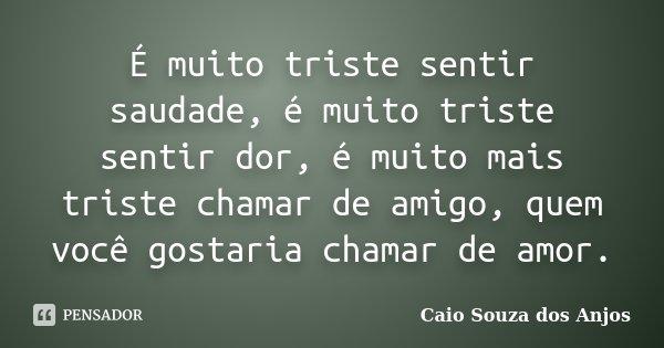 É muito triste sentir saudade, é muito triste sentir dor, é muito mais triste chamar de amigo, quem você gostaria chamar de amor.... Frase de Caio Souza dos Anjos.
