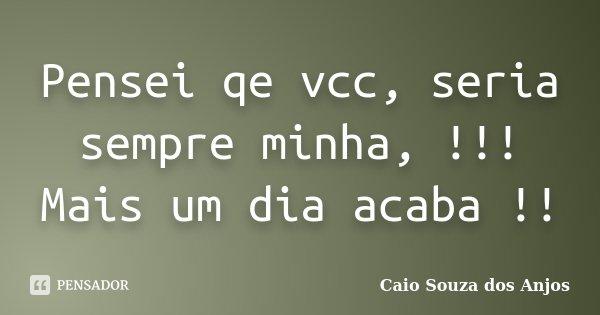 Pensei qe vcc, seria sempre minha, !!! Mais um dia acaba !!... Frase de Caio Souza dos Anjos.