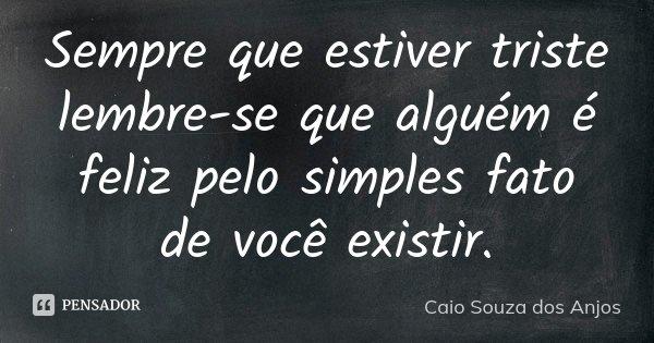Sempre que estiver triste lembre-se que alguém é feliz pelo simples fato de você existir.... Frase de Caio Souza dos Anjos.