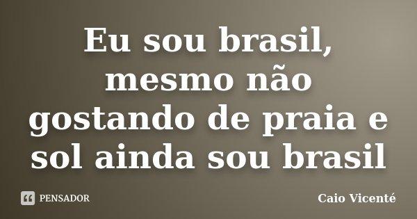 Eu sou brasil, mesmo não gostando de praia e sol ainda sou brasil... Frase de Caio Vicenté.