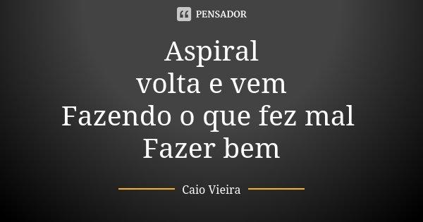 Aspiral volta e vem Fazendo o que fez mal Fazer bem... Frase de Caio Vieira.