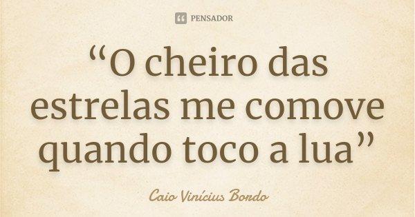 """""""O cheiro das estrelas me comove quando toco a lua""""... Frase de Caio Vinícius Bordo."""