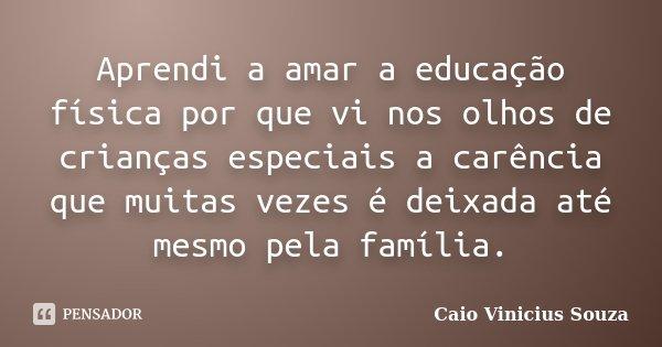 Aprendi a amar a educação física por que vi nos olhos de crianças especiais a carência que muitas vezes é deixada até mesmo pela família.... Frase de Caio Vinicius Souza.