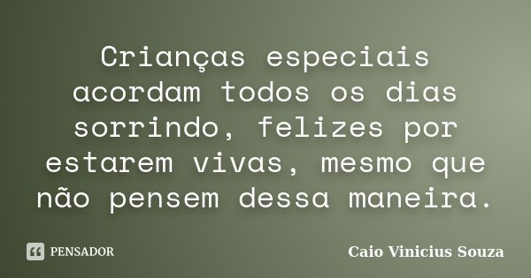 Crianças especiais acordam todos os dias sorrindo, felizes por estarem vivas, mesmo que não pensem dessa maneira.... Frase de Caio Vinicius Souza.