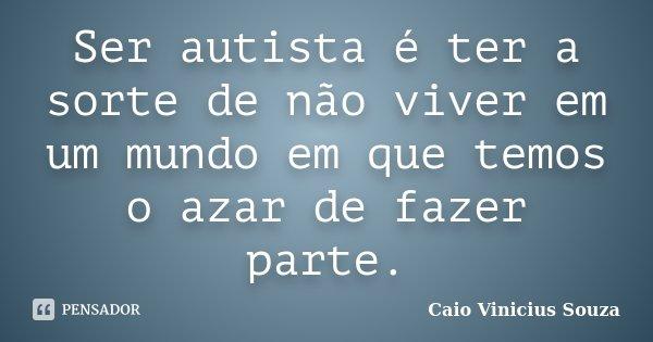 Ser autista é ter a sorte de não viver em um mundo em que temos o azar de fazer parte.... Frase de Caio Vinicius Souza.