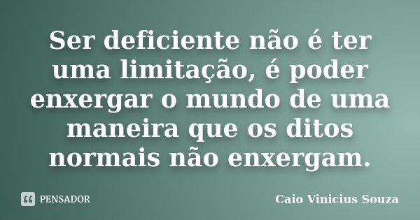 Ser deficiente não é ter uma limitação, é poder enxergar o mundo de uma maneira que os ditos normais não enxergam.... Frase de Caio Vinicius Souza.