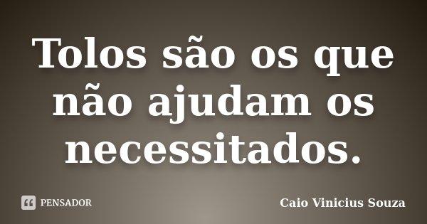 Tolos são os que não ajudam os necessitados.... Frase de Caio Vinicius Souza.