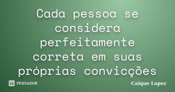 Cada pessoa se considera perfeitamente correta em suas próprias convicções... Frase de Caique Lopez.