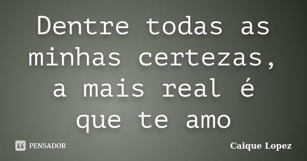 Dentre todas as minhas certezas, a mais real é que te amo... Frase de Caique Lopez.