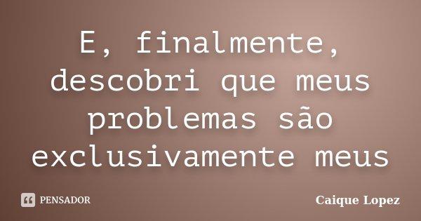 E, finalmente, descobri que meus problemas são exclusivamente meus... Frase de Caique Lopez.