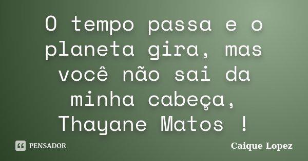 O tempo passa e o planeta gira, mas você não sai da minha cabeça, Thayane Matos !... Frase de Caique Lopez.