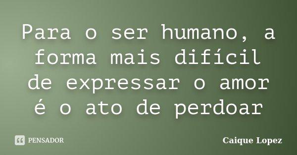 Para o ser humano, a forma mais difícil de expressar o amor é o ato de perdoar... Frase de Caique Lopez.