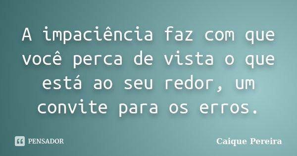 A impaciência faz com que você perca de vista o que está ao seu redor, um convite para os erros.... Frase de Caique Pereira.