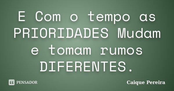 E Com o tempo as PRIORIDADES Mudam e tomam rumos DIFERENTES.... Frase de Caique Pereira.