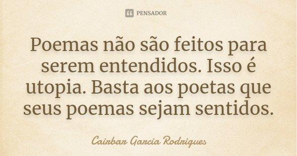 Poemas não são feitos para serem entendidos. Isso é utopia. Basta aos poetas que seus poemas sejam sentidos.... Frase de Cairbar Garcia Rodrigues.