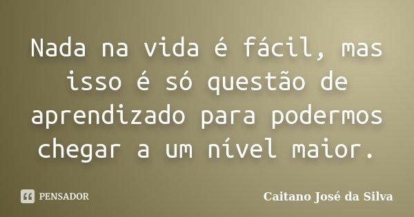 Nada na vida é fácil, mas isso é só questão de aprendizado para podermos chegar a um nível maior.... Frase de Caitano José da Silva.