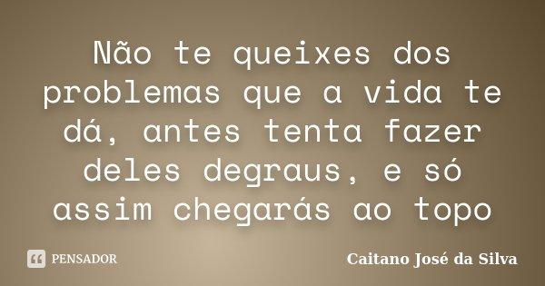 Não te queixes dos problemas que a vida te dá, antes tenta fazer deles degraus, e só assim chegarás ao topo... Frase de Caitano José da Silva.