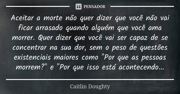 Aceitar a morte não quer dizer que você não vai ficar arrasado quando alguém que você ama morrer. Quer dizer que você vai ser capaz de se concentrar na sua dor,... Frase de Caitlin Doughty.