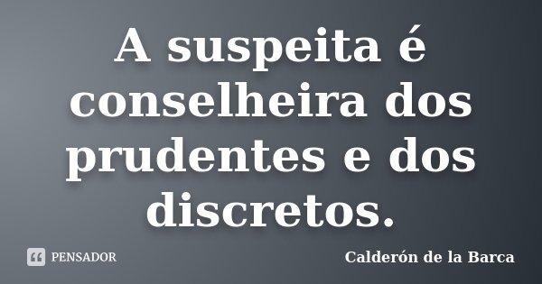 A suspeita é conselheira dos prudentes e dos discretos.... Frase de Calderón de la Barca.