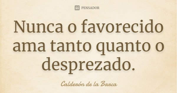 Nunca o favorecido ama tanto quanto o desprezado.... Frase de Calderón de la Barca.