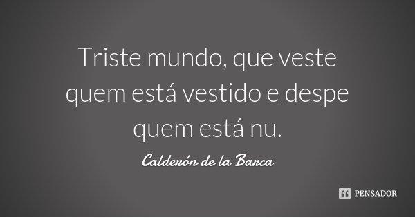 Triste mundo, que veste quem está vestido e despe quem está nu.... Frase de Calderón de la Barca.