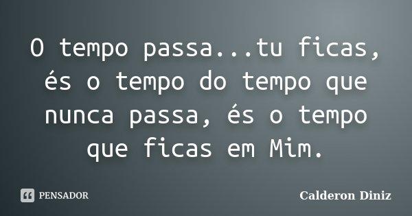 O tempo passa...tu ficas, és o tempo do tempo que nunca passa, és o tempo que ficas em Mim.... Frase de Calderon Diniz.