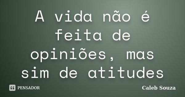 A vida não é feita de opiniões, mas sim de atitudes... Frase de Caleb Souza.