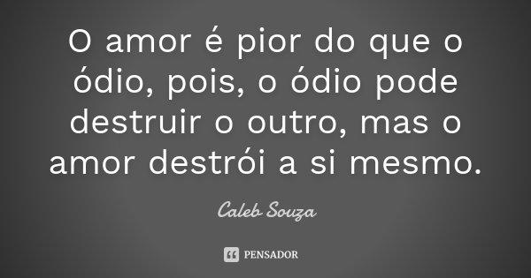 O amor é pior do que o ódio, pois, o ódio pode destruir o outro, mas o amor destrói a si mesmo.... Frase de Caleb Souza.