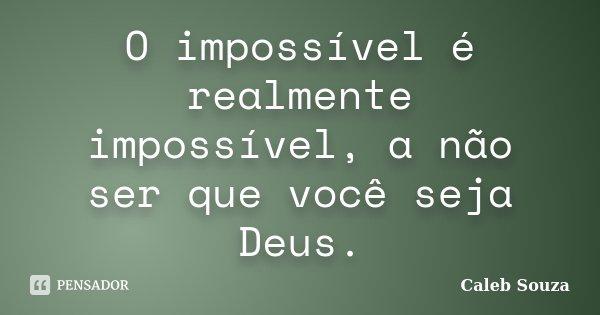 O impossível é realmente impossível, a não ser que você seja Deus.... Frase de Caleb Souza.