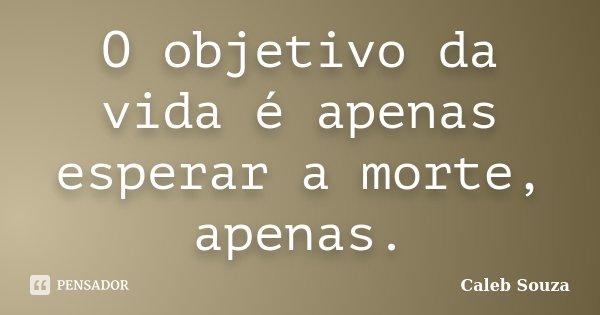 O objetivo da vida é apenas esperar a morte, apenas.... Frase de Caleb Souza.