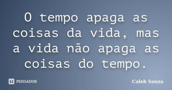 O tempo apaga as coisas da vida, mas a vida não apaga as coisas do tempo.... Frase de Caleb Souza.